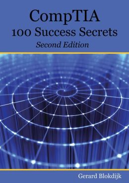 CompTIA 100 Success Secrets - Start your IT career now with CompTIA Certification, validate your knowledge and skills in IT - Second Edition