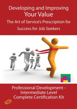 Developing and Improving Your Value - The Art of Service's Prescription for Success for Job Seekers - The Professional Development Intermediate Level Complete Certification Kit