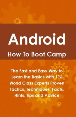 Android How To Boot Camp: The Fast and Easy Way to Learn the Basics with 116 World Class Experts Proven Tactics, Techniques, Facts, Hints, Tips and Advice