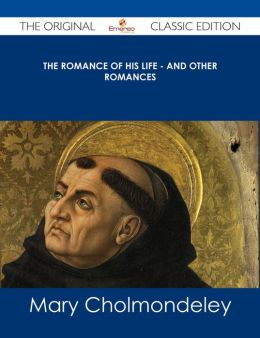The Romance of His Life - And Other Romances - The Original Classic Edition