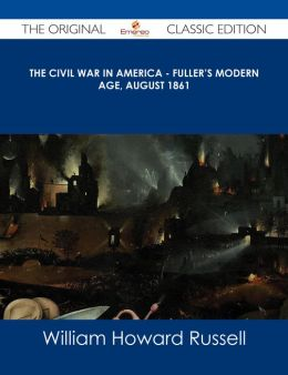 The Civil War in America - Fuller's Modern Age, August 1861 - The Original Classic Edition