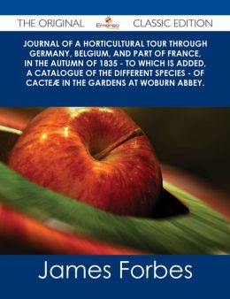 Journal of a Horticultural Tour through Germany, Belgium, and part of France, in the Autumn of 1835 - To which is added, a Catalogue of the different Species - of Cacte? in the Gardens at Woburn Abbey. - The Original Classic Edition