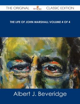 The Life of John Marshall Volume 4 of 4 - The Original Classic Edition