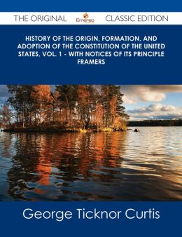 History of the Origin, Formation, and Adoption of the Constitution of the United States, Vol. 1 - With Notices of its Principle Framers - The Original Classic Edition