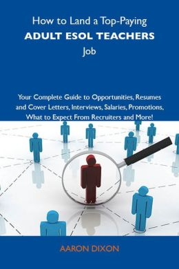 How to Land a Top-Paying Adult ESOL teachers Job: Your Complete Guide to Opportunities, Resumes and Cover Letters, Interviews, Salaries, Promotions, What to Expect From Recruiters and More