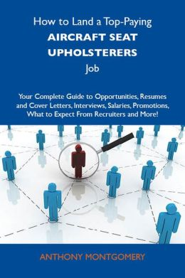 How to Land a Top-Paying Aircraft seat upholsterers Job: Your Complete Guide to Opportunities, Resumes and Cover Letters, Interviews, Salaries, Promotions, What to Expect From Recruiters and More