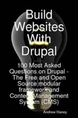 Build Websites With Drupal, 100 Most Asked Questions on Drupal - The Free and Open Source modular framework and Content Management System (CMS)