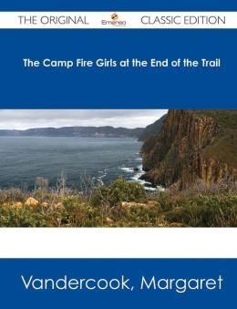 The Camp Fire Girls at the End of the Trail - The Original Classic Edition