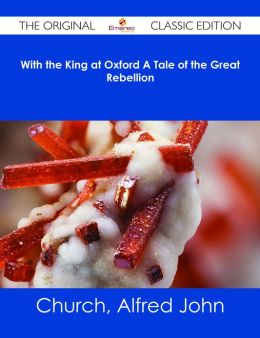 With the King at Oxford A Tale of the Great Rebellion - The Original Classic Edition