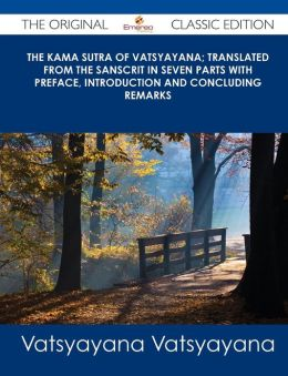 The Kama Sutra of Vatsyayana; Translated from the Sanscrit in Seven Parts with Preface, Introduction and Concluding Remarks - The Original Classic EDI