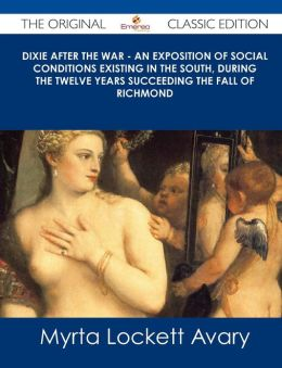 Dixie After the War - An Exposition of Social Conditions Existing in the South, During the Twelve Years Succeeding the Fall of Richmond - The Original