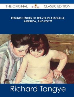 Reminiscences of Travel in Australia, America, and Egypt - The Original Classic Edition