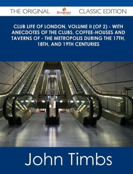 Club Life of London, Volume II (of 2) - With Anecdotes of the Clubs, Coffee-Houses and Taverns of - The Metropolis During the 17th, 18th, and 19th Cen