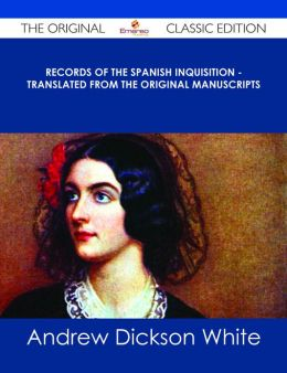 Records of The Spanish Inquisition - Translated from the Original Manuscripts - The Original Classic Edition