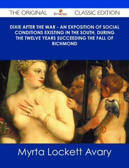 Dixie After the War - An Exposition of Social Conditions Existing in the South, During the Twelve Years Succeeding the Fall of Richmond - The Original Classic Edition