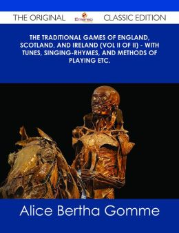 The Traditional Games of England, Scotland, and Ireland (Vol II of II) - With Tunes, Singing-Rhymes, and Methods of Playing etc. - The Original Classic Edition
