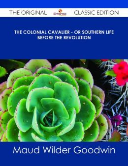 The Colonial Cavalier - or Southern Life before the Revolution - The Original Classic Edition