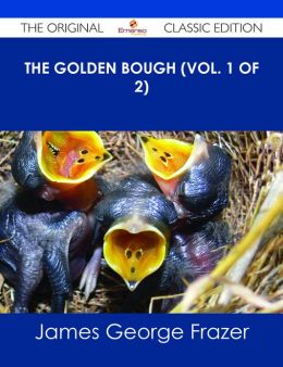 The Golden Bough (Vol. 1 of 2) - The Original Classic Edition