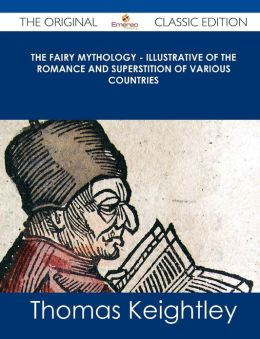 The Fairy Mythology - Illustrative of the Romance and Superstition of Various Countries - The Original Classic Edition