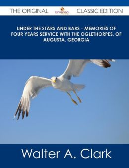 Under the Stars and Bars - Memories of Four Years Service with the Oglethorpes, of Augusta, Georgia - The Original Classic Edition