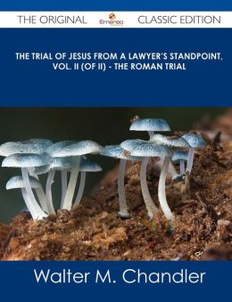 The Trial of Jesus from a Lawyer's Standpoint, Vol. II (of II) - The Roman Trial - The Original Classic Edition