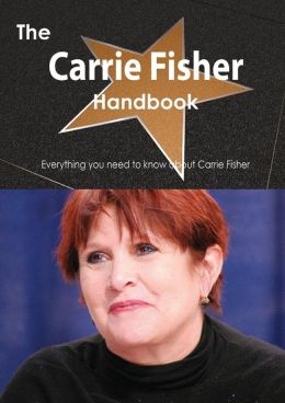 The Carrie Fisher Handbook - Everything You Need to Know about Carrie Fisher