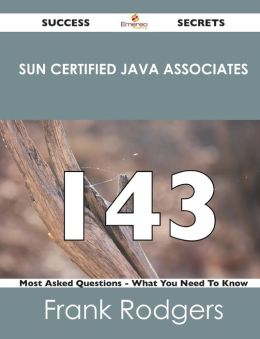 Sun Certified Java Associates 143 Success Secrets - 143 Most Asked Questions on Sun Certified Java Associates - What You Need to Know