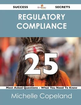 Regulatory Compliance 25 Success Secrets - 25 Most Asked Questions on Regulatory Compliance - What You Need to Know
