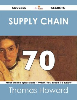 Supply Chain 70 Success Secrets - 70 Most Asked Questions On Supply Chain - What You Need To Know