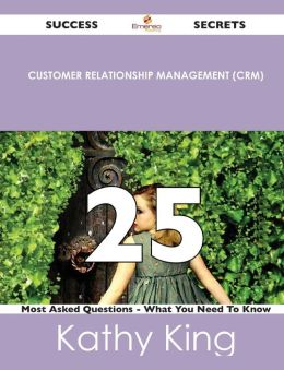 Customer Relationship Management (Crm) 25 Success Secrets - 25 Most Asked Questions on Customer Relationship Management (Crm) - What You Need to Know