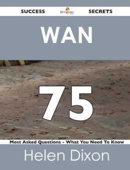 WAN 75 Success Secrets - 75 Most Asked Questions on WAN - What You Need to Know