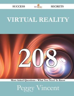 Virtual Reality 208 Success Secrets - 208 Most Asked Questions On Virtual Reality - What You Need To Know