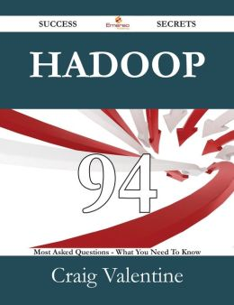 Hadoop 94 Success Secrets - 94 Most Asked Questions On Hadoop - What You Need To Know