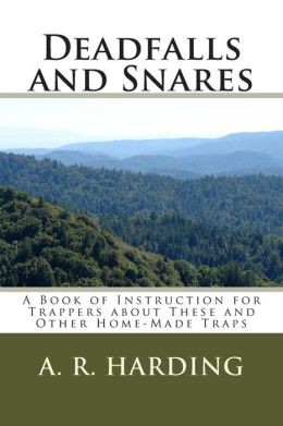 Deadfalls and Snares: A Book of Instruction for Trappers about These and Other Home-Made Traps