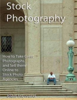 Stock Photography: How to Take Great Photographs and Sell them Online to Stock Photo Agencies