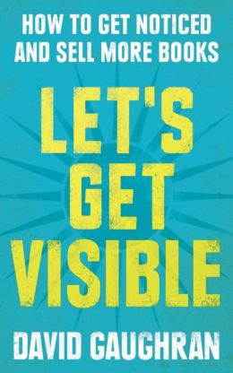 Let's Get Visible: How To Get Noticed And Sell More Books