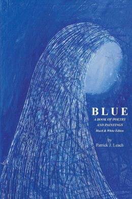 Blue: Poetry and Art by Patrick J. Leach - Black & White Edition
