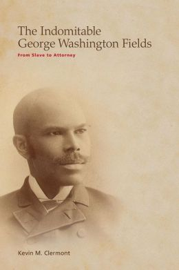 The Indomitable George Washington Fields: From Slave to Attorney