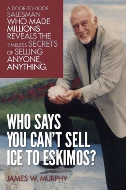 Who Says You Can't Sell Ice to Eskimos?: A Door-To-Door Salesman Who Made Millions Reveals the Timeless Secrets of Selling Anybody, Anything