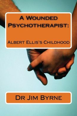 A Wounded Psychotherapist: : The Childhood of Albert Ellis, and the Limitations of Rebt/CBT