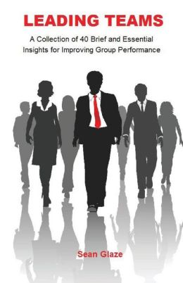 Leading Teams: A Collection of 40 Brief and Essential Insights for Improving Group Performance