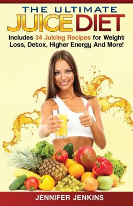 The Ultimate Juice Diet: Includes 34 Juicing Recipes for Weight Loss, Detox, Higher Energy And More!