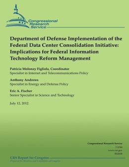 Department of Defense Implementation of the Federal Data Center Consolidation Initiative: Implications for Federal Information Technology Reform Manag