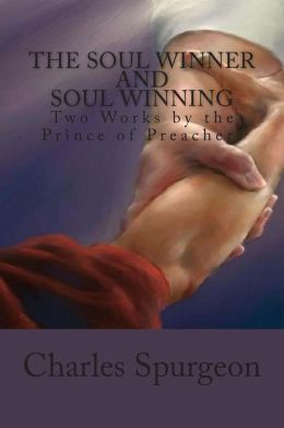 The Soul Winner and Soul Winning: Two Works by the Prince of Preachers