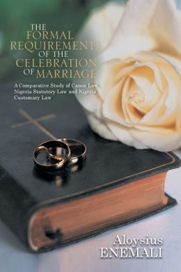 The Formal Requirements of the Celebration of Marriage: A Comparative Study of Canon Law, Nigeria Statutory Law and Nigeria Customary Law