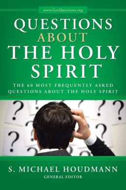 Questions about the Holy Spirit: The 60 Most Frequently Asked Questions about the Holy Spirit