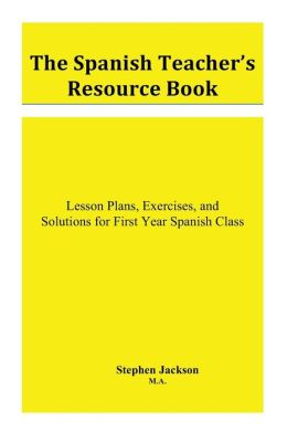 The Spanish Teacher's Resource Book: Lesson Plans, Exercises, and Solutions for First Year Spanish Class