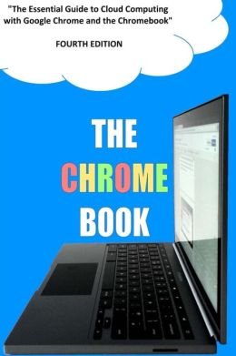 The Chrome Book (Fourth Edition): The Essential Guide to Cloud Computing with Google Chrome and the Chromebook