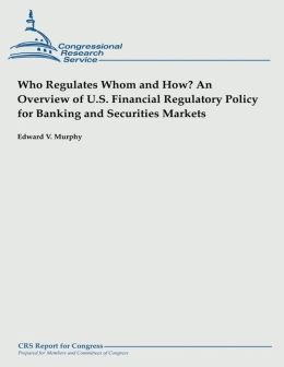 Who Regulates Whom and How? An Overview of U.S. Financial Regulatory Policy for Banking and Securities Markets