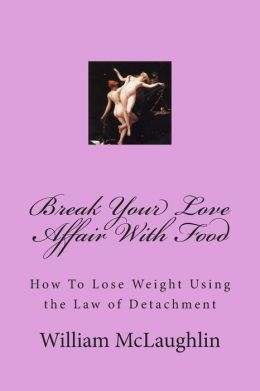 Break Your Love Affair with Food: How to Lose Weight Using the Law of Detachment